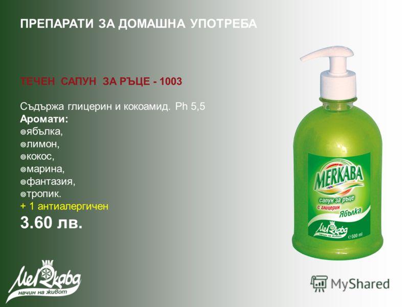 ТЕЧЕН САПУН ЗА РЪЦЕ - 1003 Съдържа глицерин и кокоамид. Ph 5,5 Аромати: ябълка, лимон, кокос, марина, фантазия, тропик. + 1 антиалергичен 3.60 лв. ПРЕПАРАТИ ЗА ДОМАШНА УПОТРЕБА