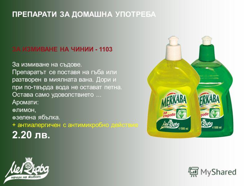 ЗА ИЗМИВАНЕ НА ЧИНИИ - 1103 За измиване на съдове. Препаратът се поставя на гъба или разтворен в миялната вана. Дори и при по-твърда вода не остават петна. Остава само удоволствието... Аромати: лимон, зелена ябълка. + антиалергичен с антимикробно дей