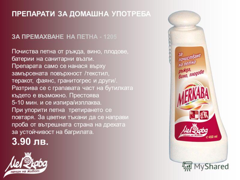 ЗА ПРЕМАХВАНЕ НА ПЕТНА - 1205 Почиства петна от ръжда, вино, плодове, батерии на санитарни възли. Препарата само се нанася върху замърсената повърхност /текстил, теракот, фаянс, гранитогрес и други/. Разтрива се с грапавата част на бутилката където е