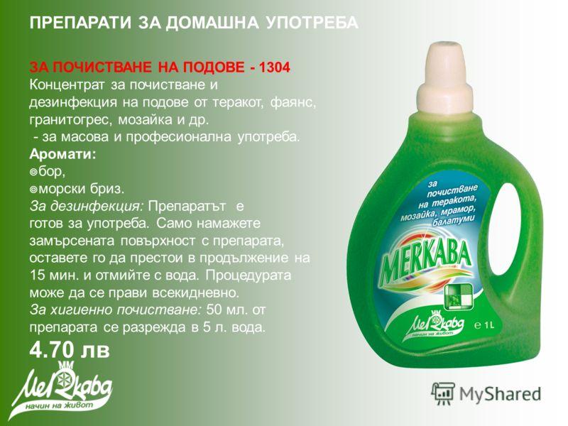 ЗА ПОЧИСТВАНЕ НА ПОДОВЕ - 1304 Концентрат за почистване и дезинфекция на подове от теракот, фаянс, гранитогрес, мозайка и др. - за масова и професионална употреба. Аромати: бор, морски бриз. За дезинфекция: Препаратът е готов за употреба. Само намаже