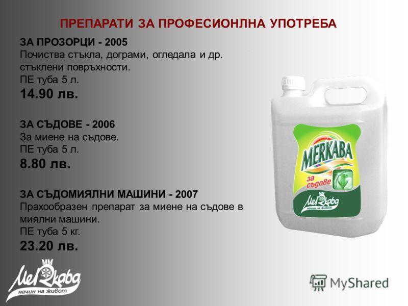 ЗА ПРОЗОРЦИ - 2005 Почиства стъкла, дограми, огледала и др. стъклени повръхности. ПЕ туба 5 л. 14.90 лв. ЗА СЪДОВЕ - 2006 За миене на съдове. ПЕ туба 5 л. 8.80 лв. ЗА СЪДОМИЯЛНИ МАШИНИ - 2007 Прахообразен препарат за миене на съдове в миялни машини.