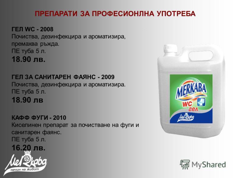 ГЕЛ WC - 2008 Почиства, дезинфекцира и ароматизира, премахва ръжда. ПЕ туба 5 л. 18.90 лв. ГЕЛ ЗА САНИТАРЕН ФАЯНС - 2009 Почиства, дезинфекцира и ароматизира. ПЕ туба 5 л. 18.90 лв КАФФ ФУГИ - 2010 Киселинен препарат за почистване на фуги и санитарен