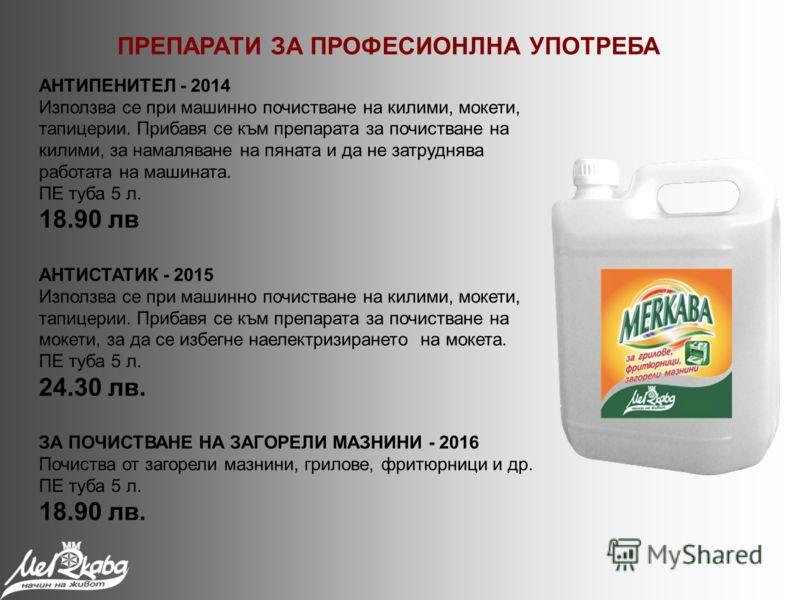 АНТИПЕНИТЕЛ - 2014 Използва се при машинно почистване на килими, мокети, тапицерии. Прибавя се към препарата за почистване на килими, за намаляване на пяната и да не затруднява работата на машината. ПЕ туба 5 л. 18.90 лв АНТИСТАТИК - 2015 Използва се