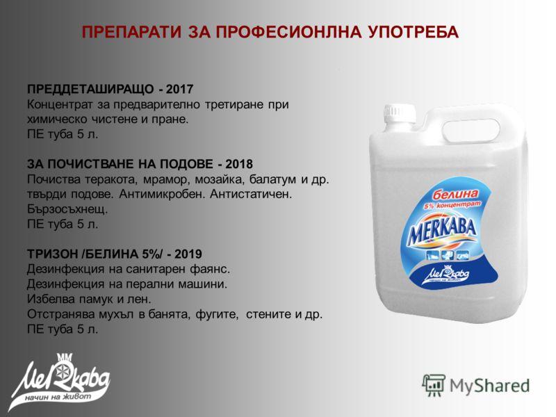 ПРЕДДЕТАШИРАЩО - 2017 Концентрат за предварително третиране при химическо чистене и пране. ПЕ туба 5 л. ЗА ПОЧИСТВАНЕ НА ПОДОВЕ - 2018 Почиства теракота, мрамор, мозайка, балатум и др. твърди подове. Антимикробен. Антистатичен. Бързосъхнещ. ПЕ туба 5