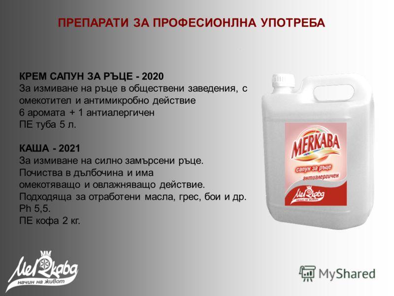 КРЕМ САПУН ЗА РЪЦЕ - 2020 За измиване на ръце в обществени заведения, с омекотител и антимикробно действие 6 аромата + 1 антиалергичен ПЕ туба 5 л. КАША - 2021 За измиване на силно замърсени ръце. Почиства в дълбочина и има омекотяващо и овлажняващо