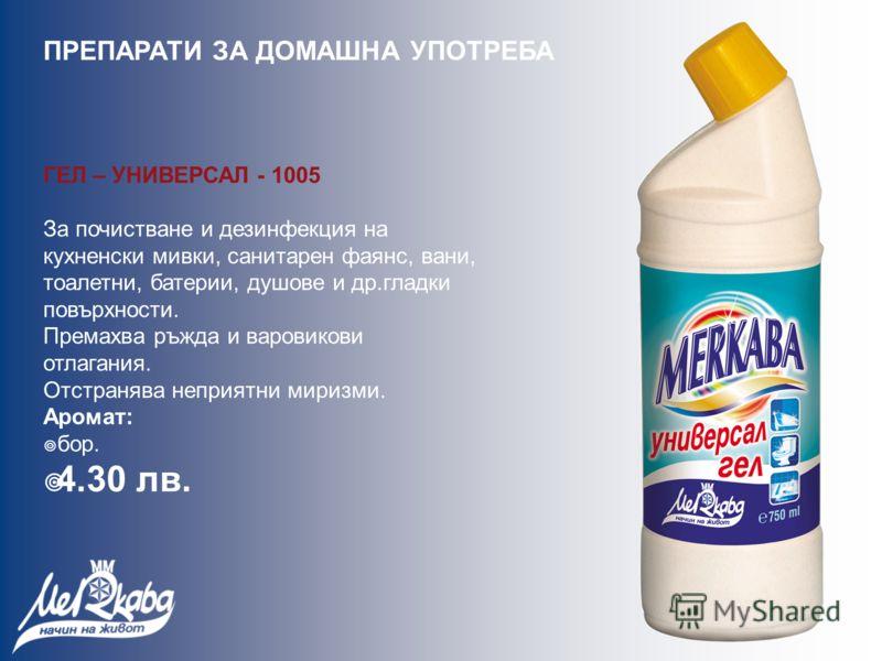 ГЕЛ – УНИВЕРСАЛ - 1005 За почистване и дезинфекция на кухненски мивки, санитарен фаянс, вани, тоалетни, батерии, душове и др.гладки повърхности. Премахва ръжда и варовикови отлагания. Отстранява неприятни миризми. Аромат: бор. 4.30 лв. ПРЕПАРАТИ ЗА Д
