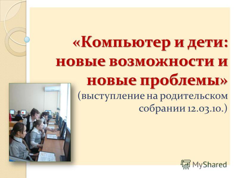 «Компьютер и дети: новые возможности и новые проблемы» «Компьютер и дети: новые возможности и новые проблемы» (выступление на родительском собрании 12.03.10.)