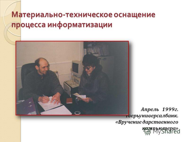 Материально - техническое оснащение процесса информатизации Апрель 1999г. Тверьуниверсалбанк. «Вручение дарственного компьютера»