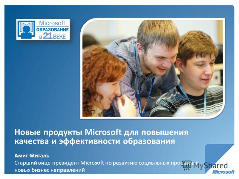 Новые продукты Microsoft для повышения качества и эффективности образования Амит Миталь Старший вице-президент Microsoft по развитию социальных проектов и новых бизнес направлений