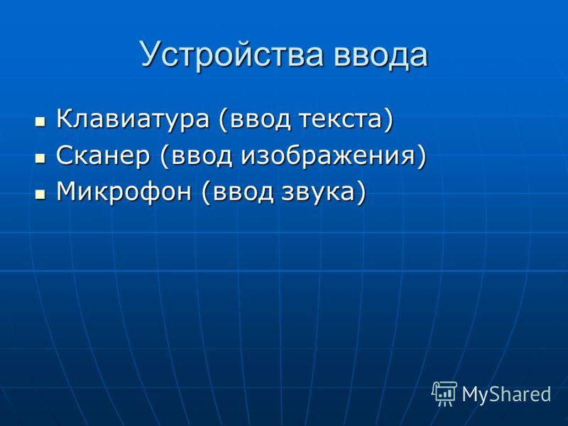 Устройства ввода Клавиатура (ввод текста) Клавиатура (ввод текста) Сканер (ввод изображения) Сканер (ввод изображения) Микрофон (ввод звука) Микрофон (ввод звука)