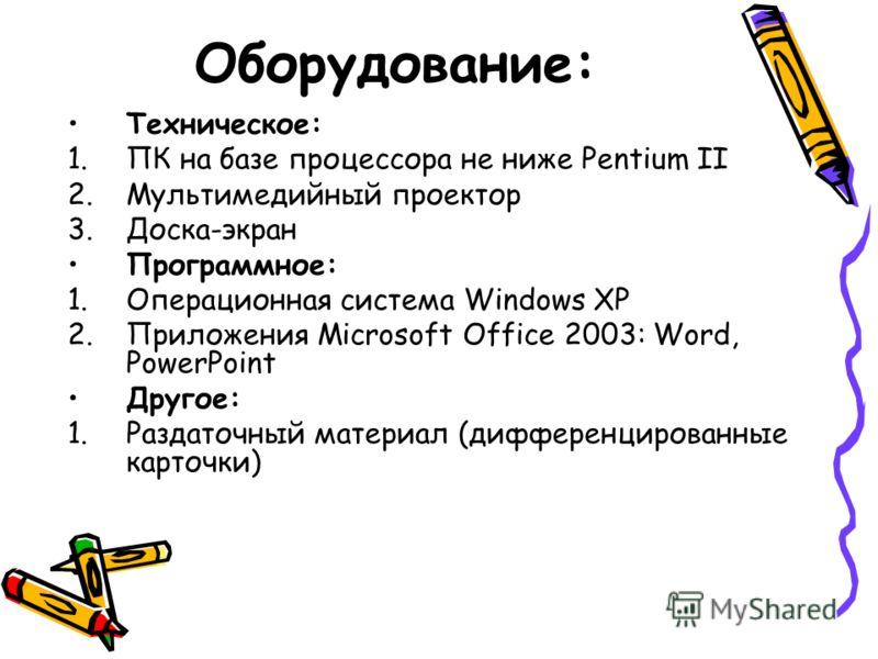 Оборудование: Техническое: 1.ПК на базе процессора не ниже Pentium II 2.Мультимедийный проектор 3.Доска-экран Программное: 1.Операционная система Windows XP 2.Приложения Microsoft Office 2003: Word, PowerPoint Другое: 1.Раздаточный материал (дифферен