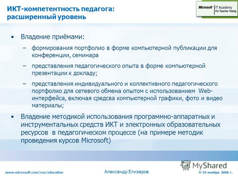 www.microsoft.com/rus/education9-10 ноября 2006 г. Александр Елизаров ИКТ-компетентность педагога: расширенный уровень Владение приёмами: –формирования портфолио в форме компьютерной публикации для конференции, семинара –представления педагогического