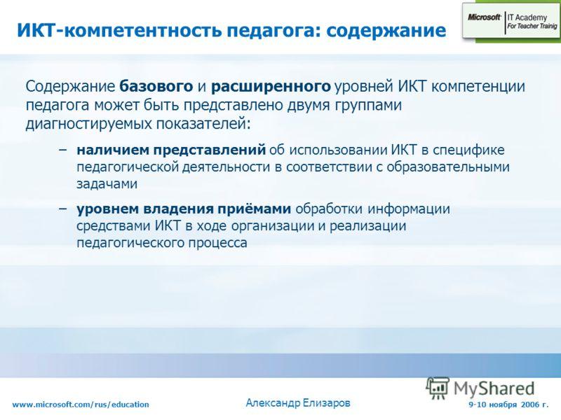 www.microsoft.com/rus/education9-10 ноября 2006 г. Александр Елизаров ИКТ-компетентность педагога: содержание Содержание базового и расширенного уровней ИКТ компетенции педагога может быть представлено двумя группами диагностируемых показателей: –нал