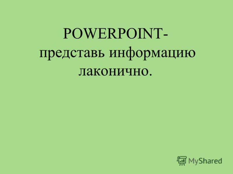 POWERPOINT- представь информацию лаконично.