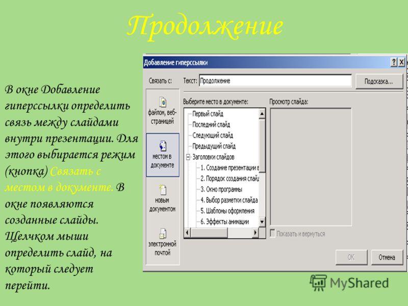 Продолжение В окне Добавление гиперссылки определить связь между слайдами внутри презентации. Для этого выбирается режим (кнопка) Связать с местом в документе. В окне появляются созданные слайды. Щелчком мыши определить слайд, на который следует пере