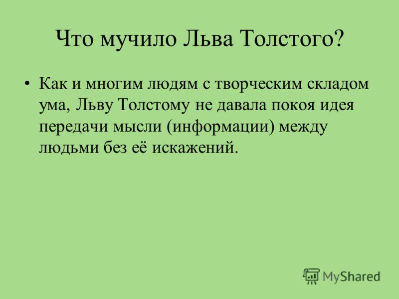 Что мучило Льва Толстого? Как и многим людям с творческим складом ума, Льву Толстому не давала покоя идея передачи мысли (информации) между людьми без её искажений.