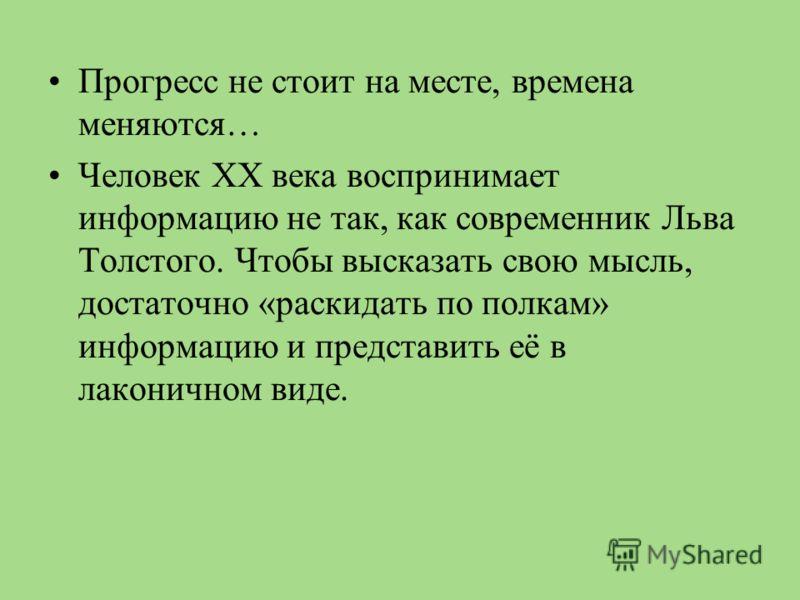 Прогресс не стоит на месте, времена меняются… Человек XX века воспринимает информацию не так, как современник Льва Толстого. Чтобы высказать свою мысль, достаточно «раскидать по полкам» информацию и представить её в лаконичном виде.