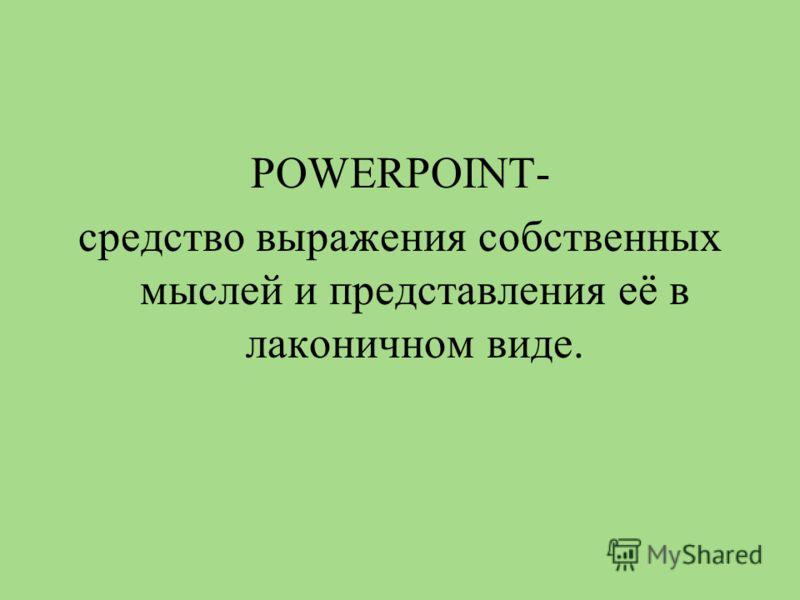 POWERPOINT- средство выражения собственных мыслей и представления её в лаконичном виде.