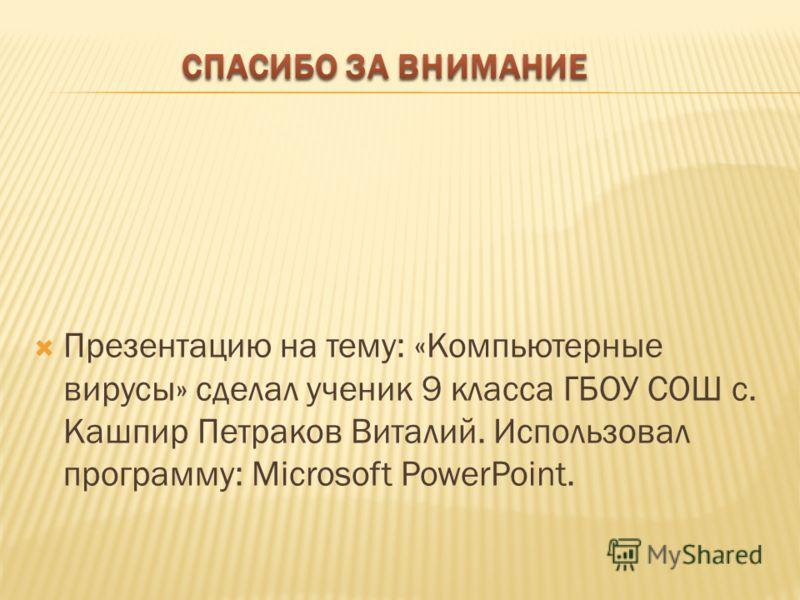 Презентацию на тему: «Компьютерные вирусы» сделал ученик 9 класса ГБОУ СОШ с. Кашпир Петраков Виталий. Использовал программу: Microsoft PowerPoint.