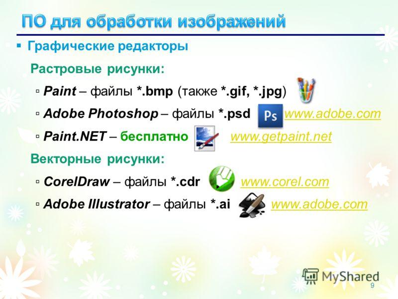 9 Графические редакторы Растровые рисунки: Paint – файлы *.bmp (также *.gif, *.jpg) Adobe Photoshop – файлы *.psd www.adobe.comwww.adobe.com Paint.NET – бесплатно www.getpaint.netwww.getpaint.net Векторные рисунки: CorelDraw – файлы *.cdr www.corel.c