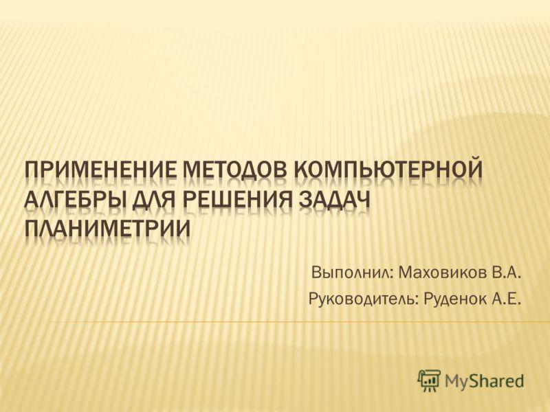 Выполнил: Маховиков В.А. Руководитель: Руденок А.Е.