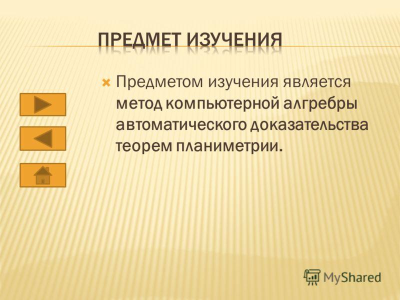 Предметом изучения является метод компьютерной алгребры автоматического доказательства теорем планиметрии.