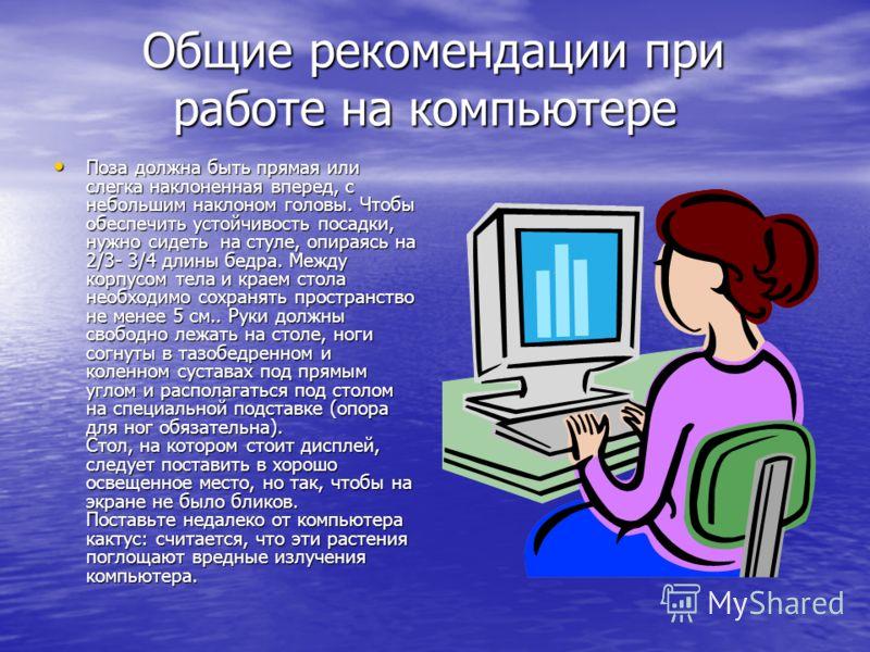 Общие рекомендации при работе на компьютере Общие рекомендации при работе на компьютере Поза должна быть прямая или слегка наклоненная вперед, с небольшим наклоном головы. Чтобы обеспечить устойчивость посадки, нужно сидеть на стуле, опираясь на 2/3-