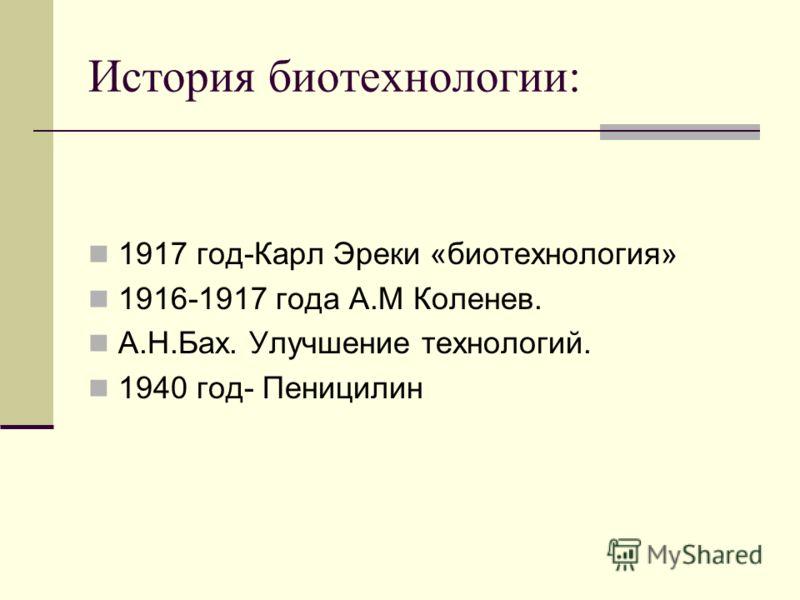 История биотехнологии: 1917 год-Карл Эреки «биотехнологея» 1916-1917 года А.М Коленев. А.Н.Бах. Улучшение технологий. 1940 год- Пеницилин