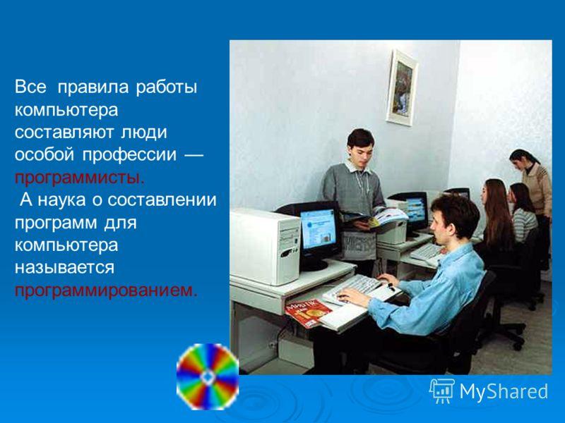 Все правила работы компьютера составляют люди особой профессии программисты. А наука о составлении программ для компьютера называется программированием.