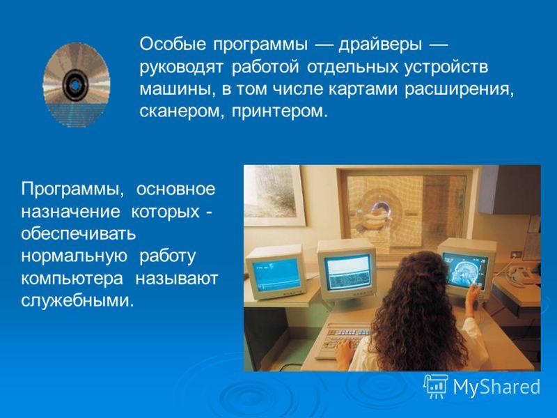 Особые программы драйверы руководят работой отдельных устройств машины, в том числе картами расширения, сканером, принтером. Программы, основное назначение которых - обеспечивать нормальную работу компьютера называют служебными.