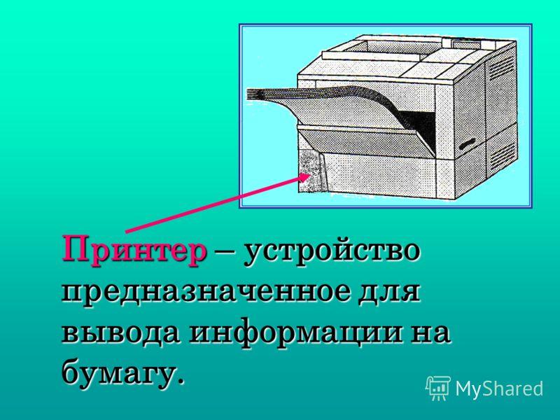 Принтер – устройство предназначенное для вывода информации на бумагу.