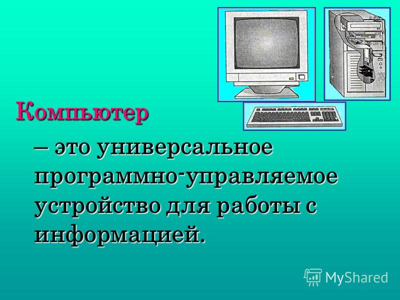– это универсальное программно-управляемое устройство для работы с информацией. Компьютер