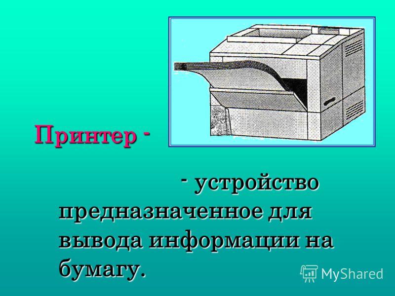 Принтер - - устройство предназначенное для вывода информации на бумагу. - устройство предназначенное для вывода информации на бумагу.