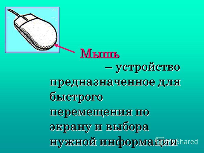 – устройство предназначенное для быстрого перемещения по экрану и выбора нужной информации – устройство предназначенное для быстрого перемещения по экрану и выбора нужной информации Мышь