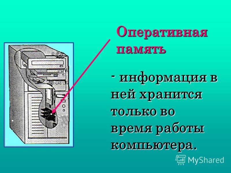 - информация в ней хранится только во время работы компьютера. Оперативная память