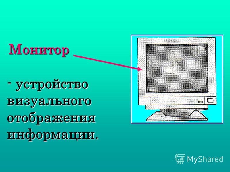Монитор - устройство визуального отображения информации.