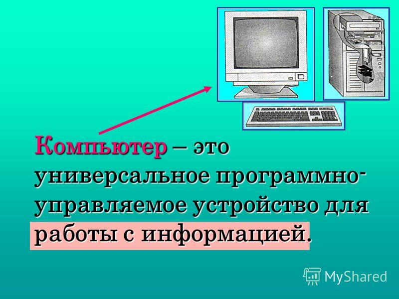 Компьютер – это универсальное программно- управляемое устройство для работы с информацией.