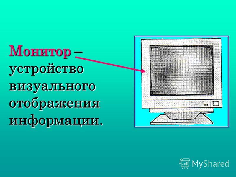 Монитор – устройство визуального отображения информации.