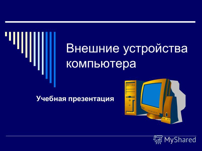 Внешние устройства компьютера Учебная презентация