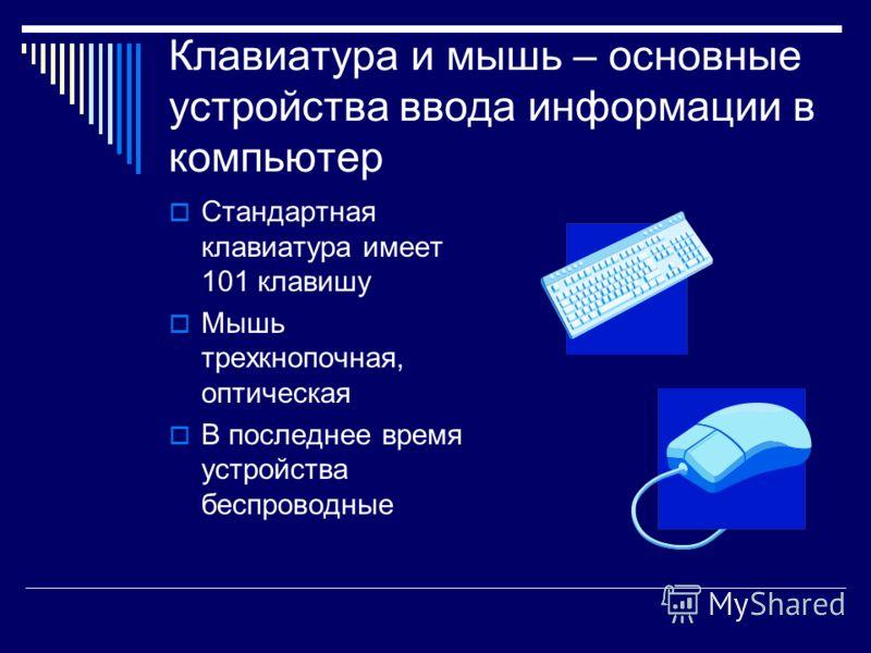 Клавиатура и мышь – основные устройства ввода информации в компьютер Стандартная клавиатура имеет 101 клавишу Мышь трехкнопочная, оптическая В последнее время устройства беспроводные