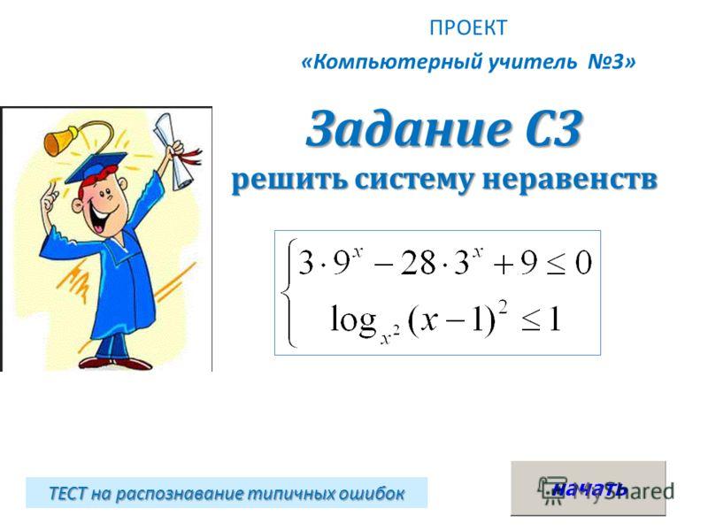 Задание С3 решить систему неравенств ПРОЕКТ «Компьютерный учитель 3» ТЕСТ на распознавание типичных ошибок