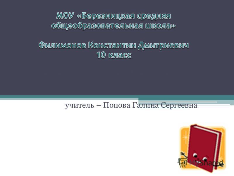 Филимонов Константин Дмитриевич 10 класс учитель – Попова Галина Сергеевна