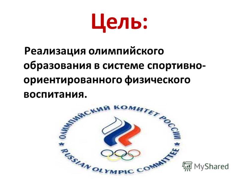 Цель: Реализация олимпийского образования в системе спортивно- ориентированного физического воспитания.