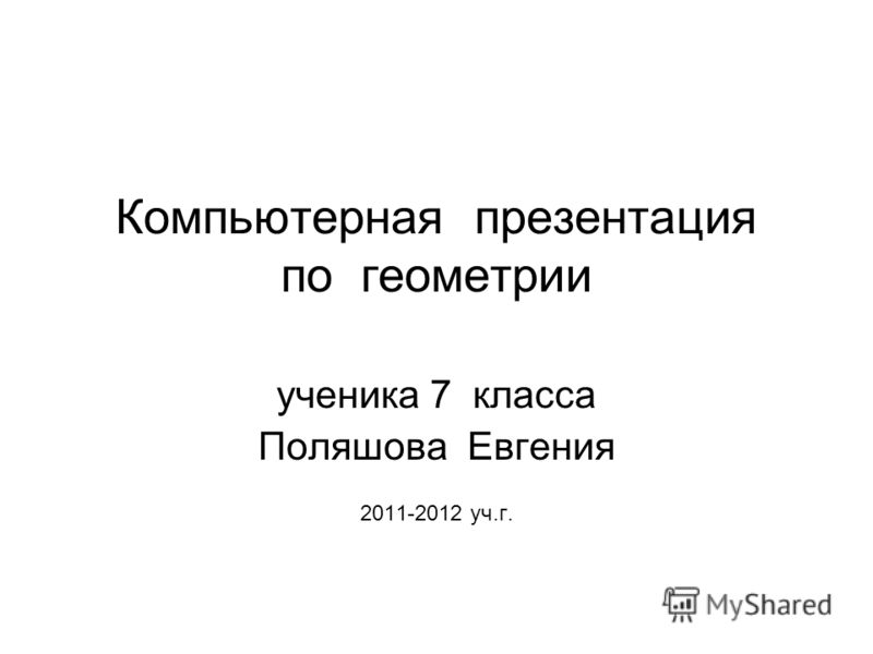 Компьютерная презентация по геометрии ученика 7 класса Поляшова Евгения 2011-2012 уч.г.