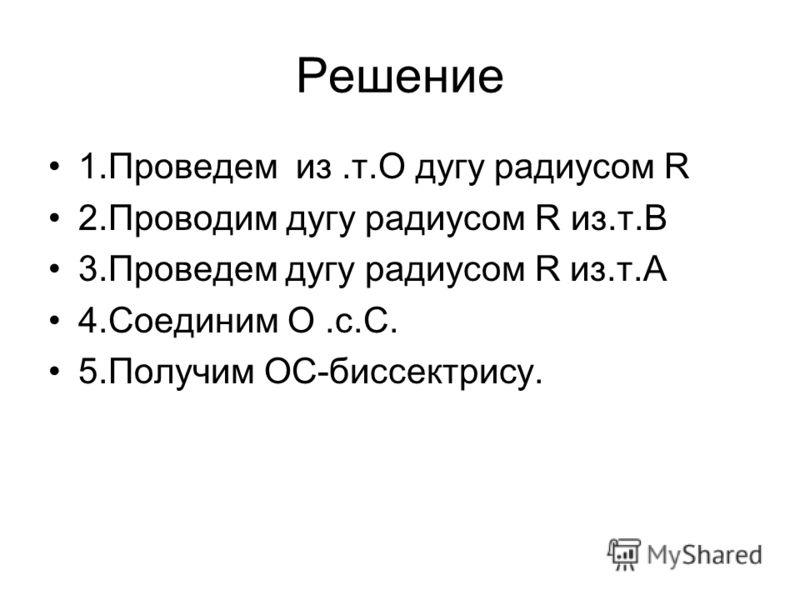 Решение 1.Проведем из.т.О дугу радиусом R 2.Проводим дугу радиусом R из.т.В 3.Проведем дугу радиусом R из.т.А 4.Соединим О.с.С. 5.Получим ОС-биссектрису.