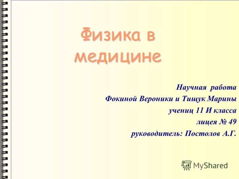 Физика в медицине Научная работа Фокиной Вероники и Тищук Марины учениц 11 И класса лицея 49 руководитель: Постолов А.Г.