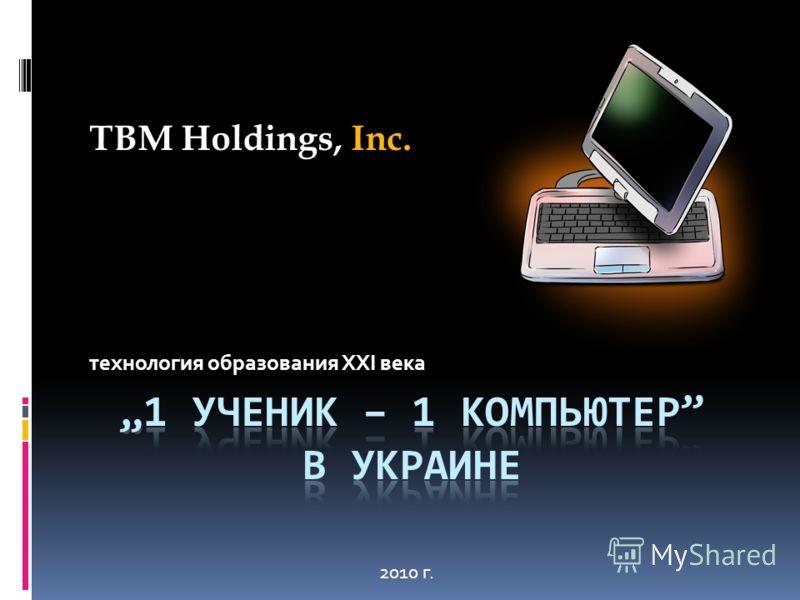 технология образования XXI века TBM Holdings, Inc. 2010 г.