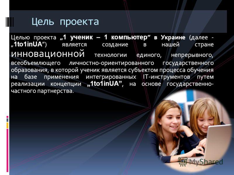 Целью проекта 1 ученик – 1 компьютер в Украине (далее - 1to1inUA ) является создание в нашей стране инновационной технологии единого, непрерывного, всеобъемлющего личностно-ориентированного государственного образования, в которой ученик является субъ