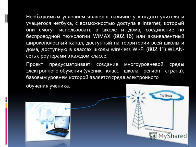 Необходимым условием является наличие у каждого учителя и учащегося нетбука, с возможностью доступа в Internet, который они смогут использовать в школе и дома, соединение по беспроводной технологии WiMAX ( 802.16) или эквивалентный широкополосный кан