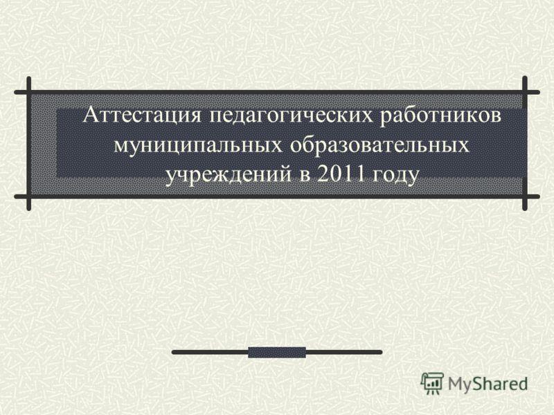 Аттестация педагогических работников муниципальных образовательных учреждений в 2011 году